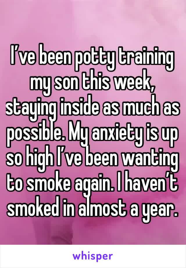 I've been potty training my son this week, staying inside as much as possible. My anxiety is up so high I've been wanting to smoke again. I haven't smoked in almost a year.