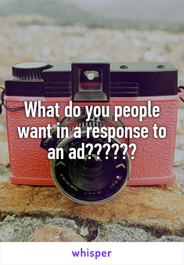 What do you people want in a response to an ad??????