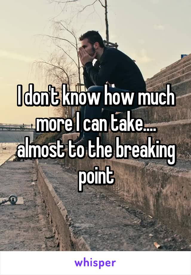 I don't know how much more I can take.... almost to the breaking point