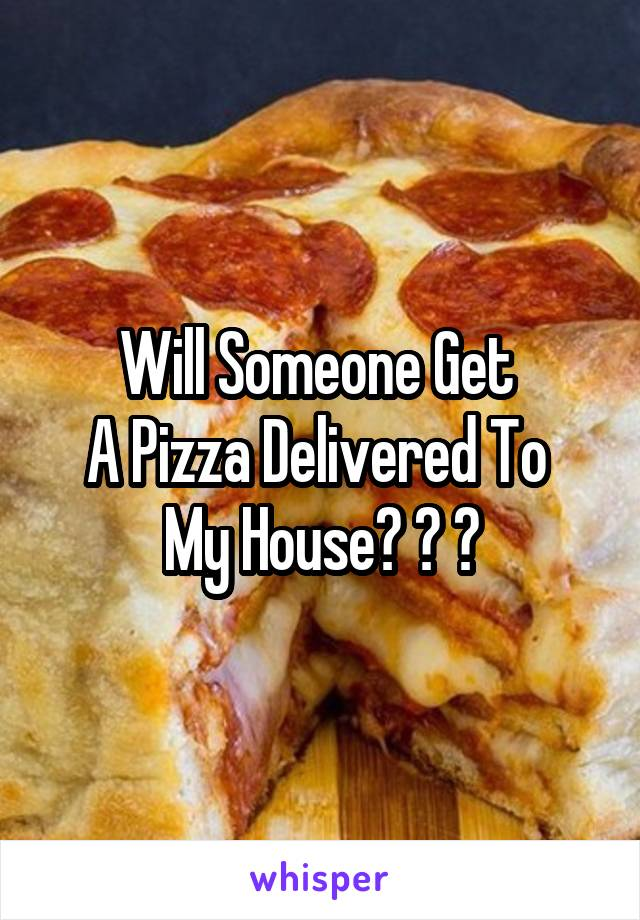 Will Someone Get  A Pizza Delivered To  My House? ? ?