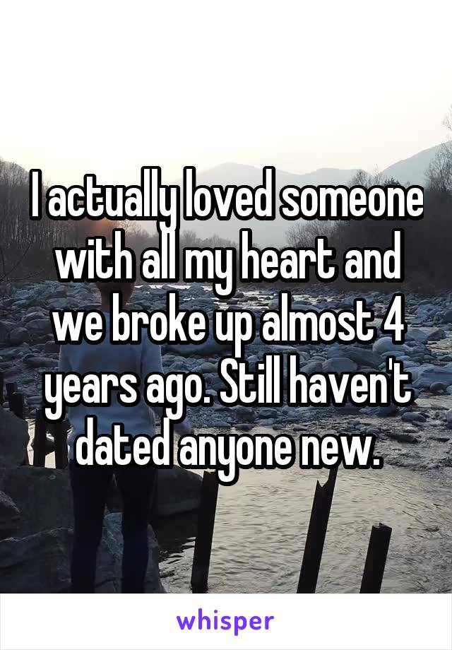 I actually loved someone with all my heart and we broke up almost 4 years ago. Still haven't dated anyone new.