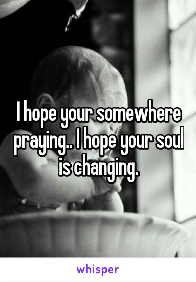 I hope your somewhere praying.. I hope your soul is changing.