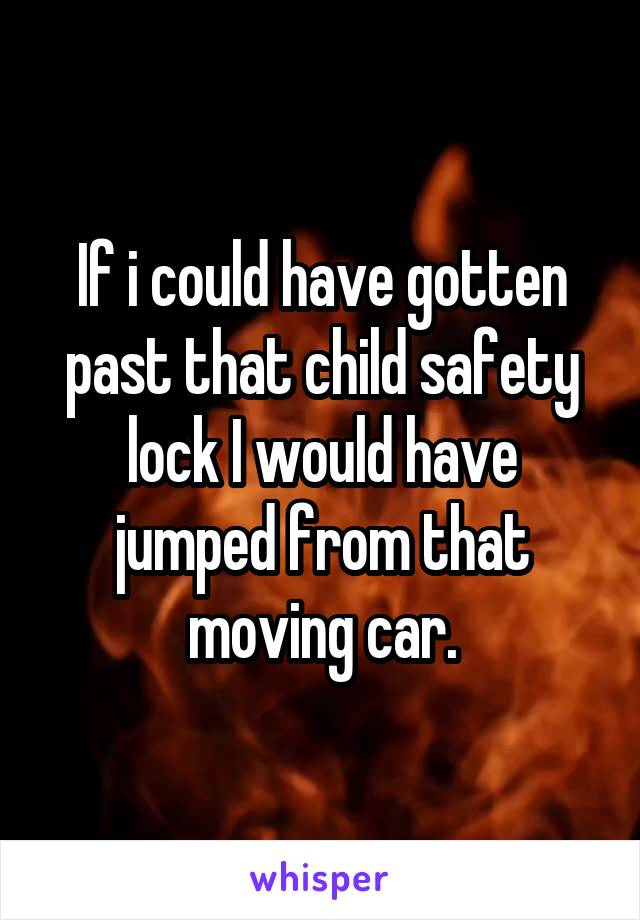 If i could have gotten past that child safety lock I would have jumped from that moving car.