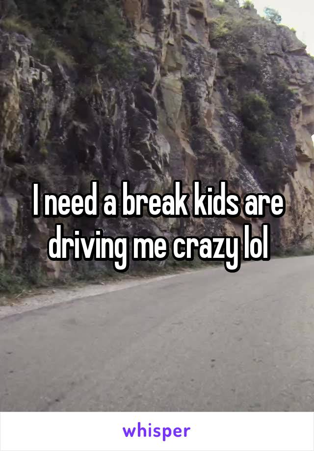 I need a break kids are driving me crazy lol