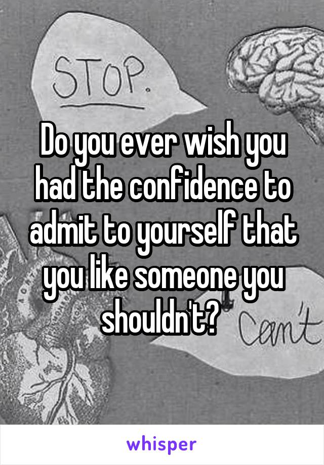 Do you ever wish you had the confidence to admit to yourself that you like someone you shouldn't?