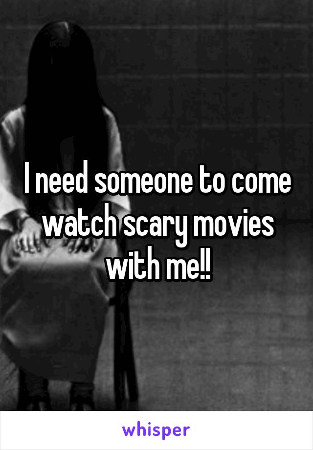 I need someone to come watch scary movies with me!!