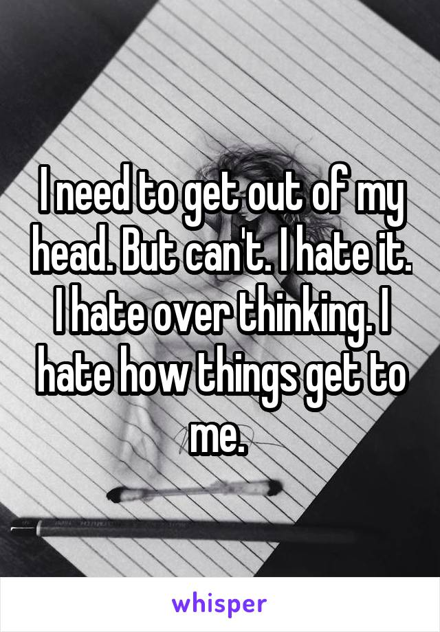 I need to get out of my head. But can't. I hate it. I hate over thinking. I hate how things get to me.