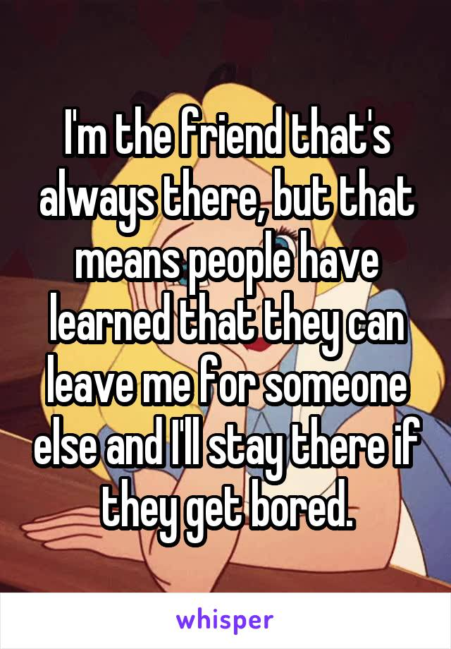 I'm the friend that's always there, but that means people have learned that they can leave me for someone else and I'll stay there if they get bored.