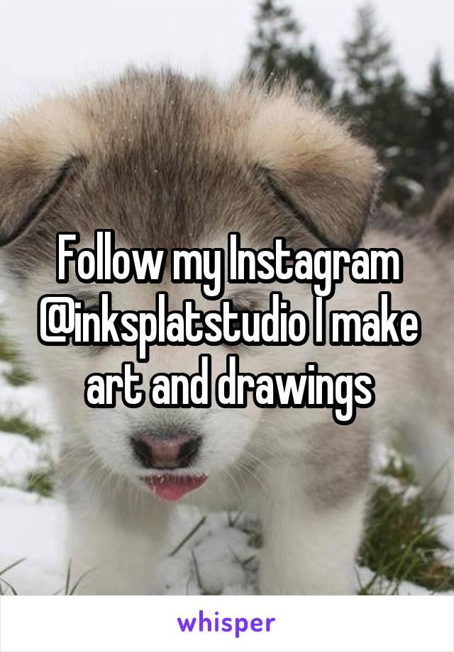 Follow my Instagram @inksplatstudio I make art and drawings