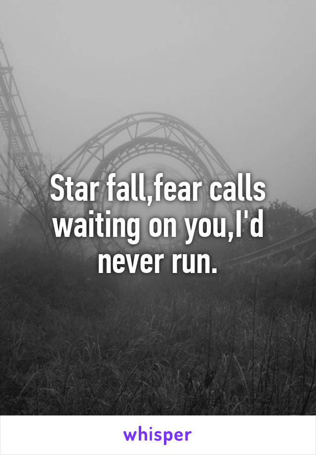 Star fall,fear calls waiting on you,I'd never run.