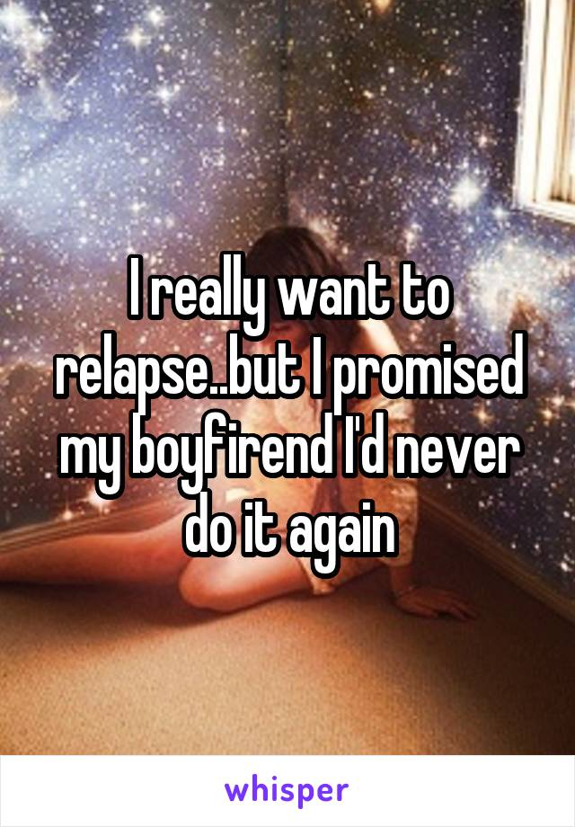 I really want to relapse..but I promised my boyfirend I'd never do it again
