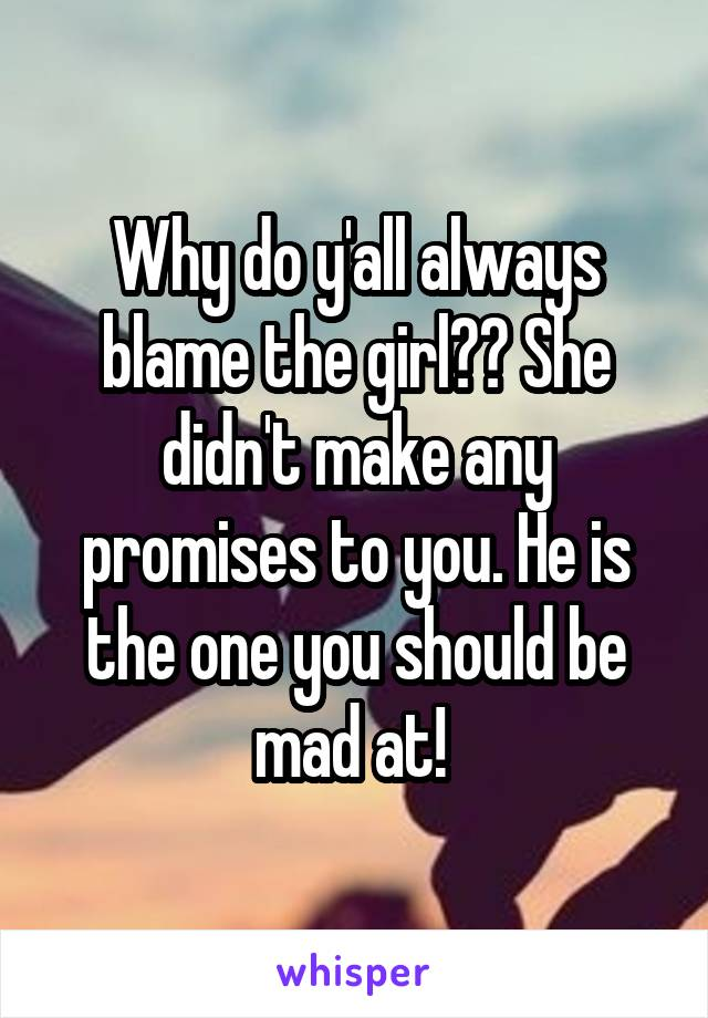 Why do y'all always blame the girl?? She didn't make any promises to you. He is the one you should be mad at!