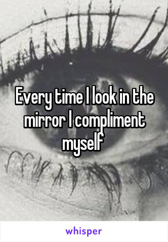 Every time I look in the mirror I compliment myself