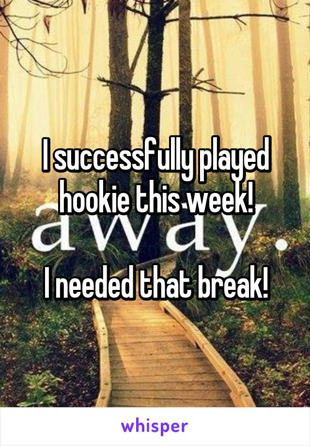 I successfully played hookie this week!  I needed that break!