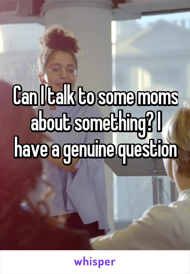 Can I talk to some moms about something? I have a genuine question