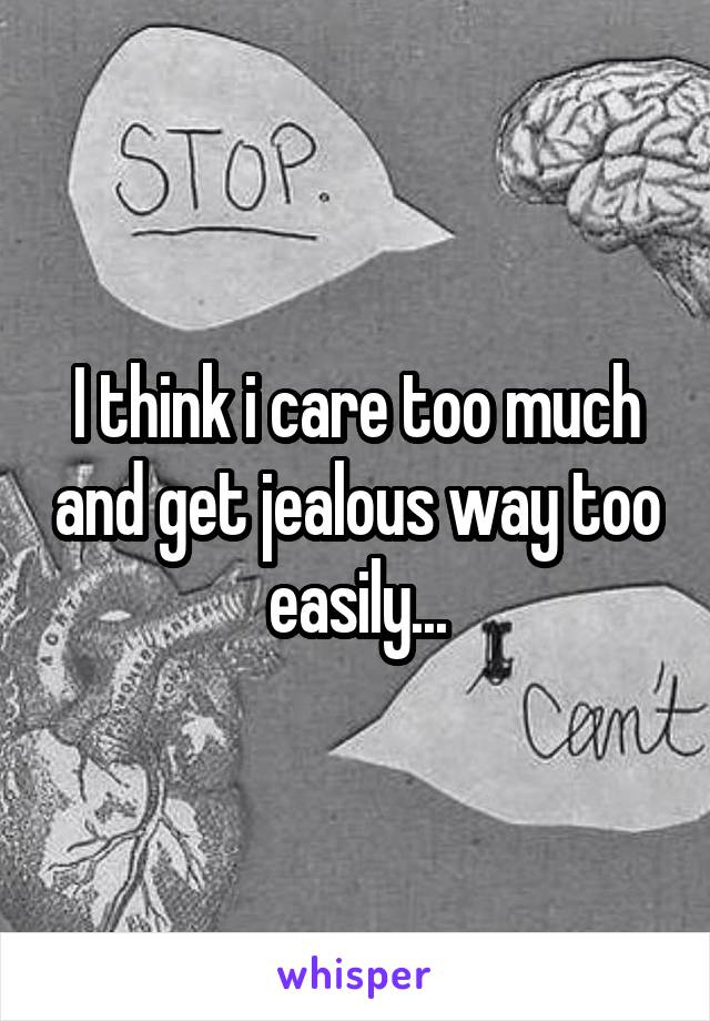 I think i care too much and get jealous way too easily...