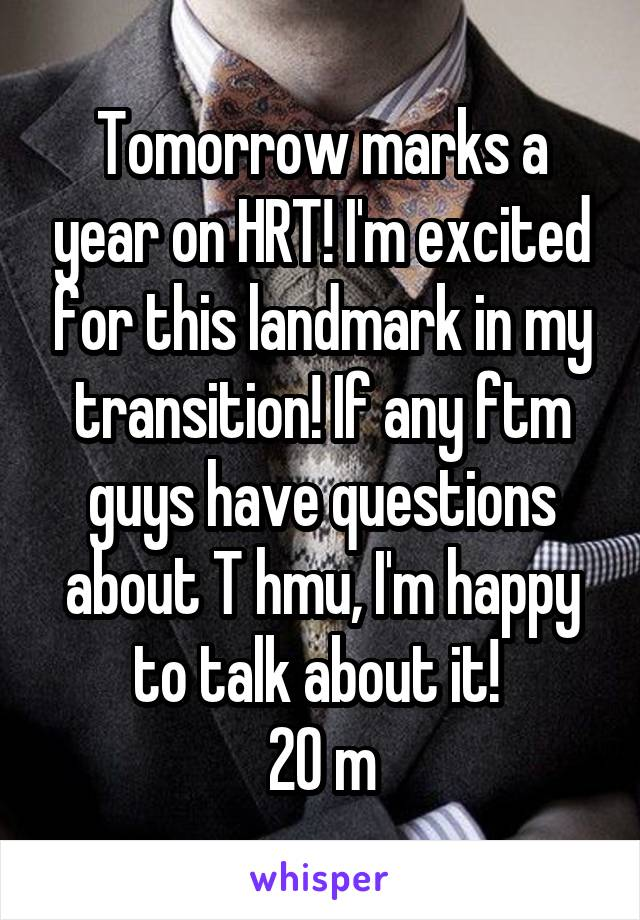 Tomorrow marks a year on HRT! I'm excited for this landmark in my transition! If any ftm guys have questions about T hmu, I'm happy to talk about it!  20 m