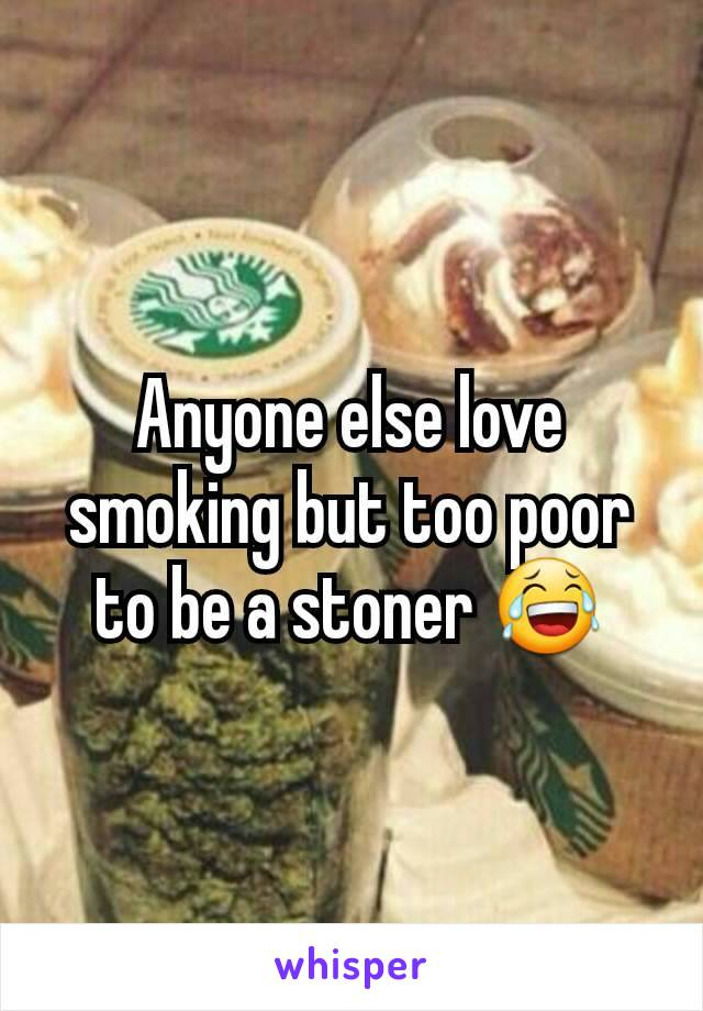 Anyone else love smoking but too poor to be a stoner 😂