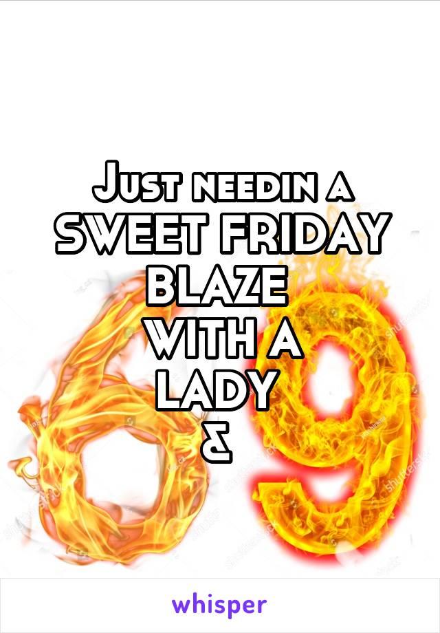 Just needin a SWEET FRIDAY BLAZE  WITH A LADY  &