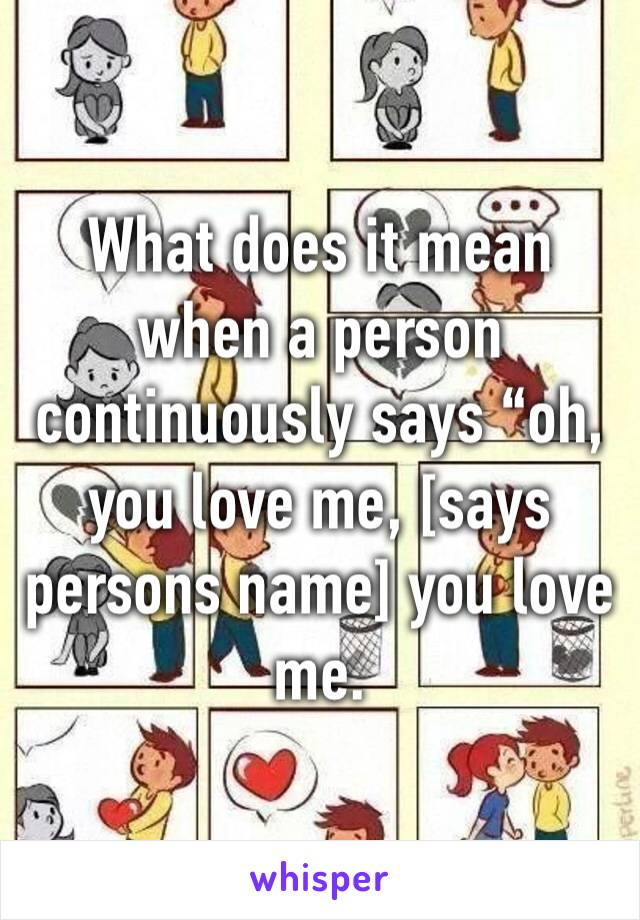 """What does it mean when a person continuously says """"oh, you love me, [says persons name] you love me."""