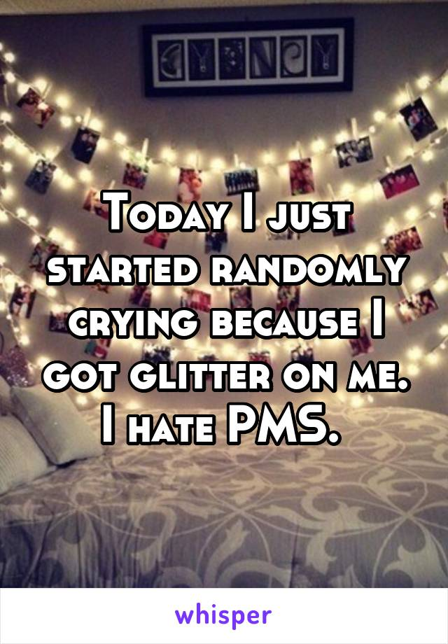 Today I just started randomly crying because I got glitter on me. I hate PMS.