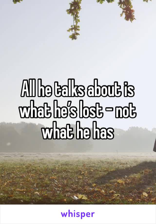 All he talks about is what he's lost - not what he has