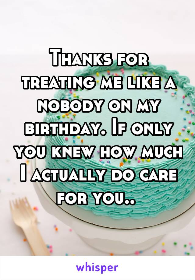 Thanks for treating me like a nobody on my birthday. If only you knew how much I actually do care for you..