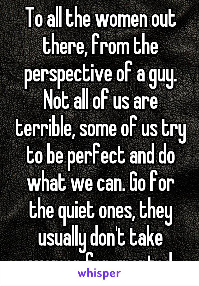 To all the women out there, from the perspective of a guy. Not all of us are terrible, some of us try to be perfect and do what we can. Go for the quiet ones, they usually don't take women for granted