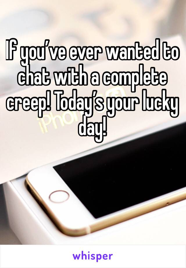 If you've ever wanted to chat with a complete creep! Today's your lucky day!