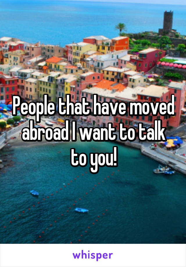 People that have moved abroad I want to talk to you!
