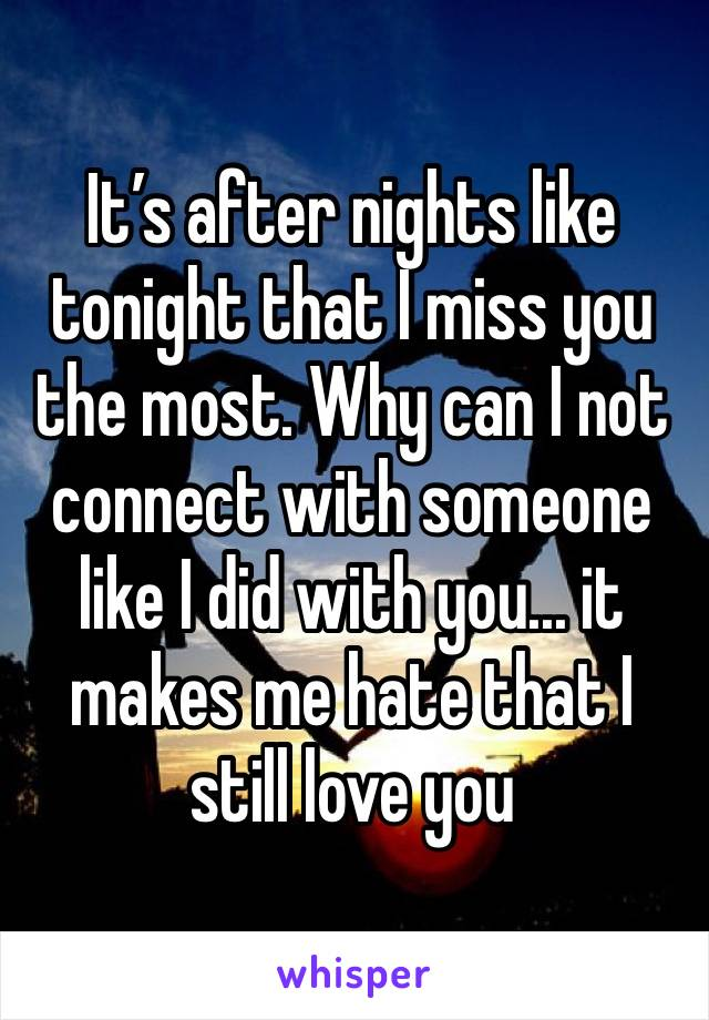 It's after nights like tonight that I miss you the most. Why can I not connect with someone like I did with you... it makes me hate that I still love you