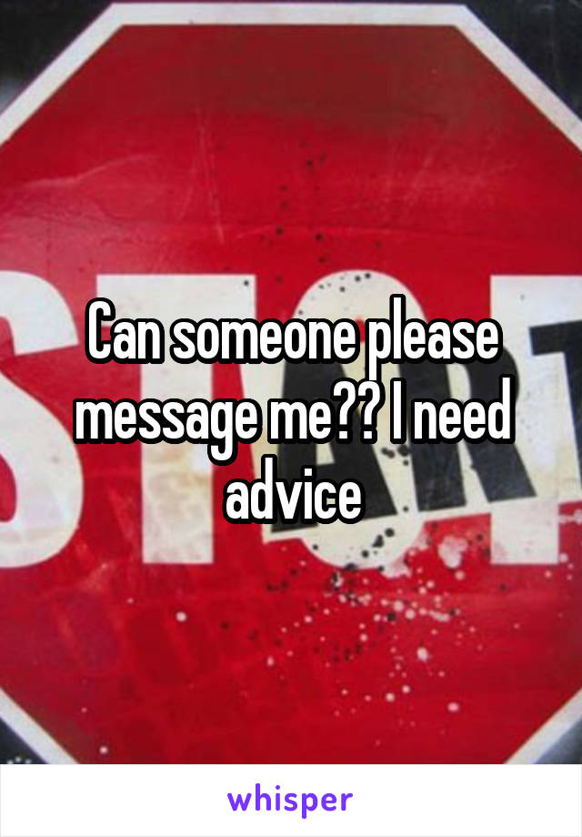 Can someone please message me?? I need advice