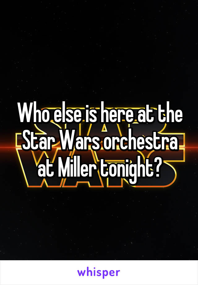 Who else is here at the Star Wars orchestra at Miller tonight?