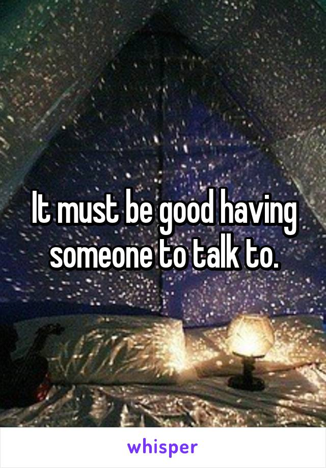 It must be good having someone to talk to.