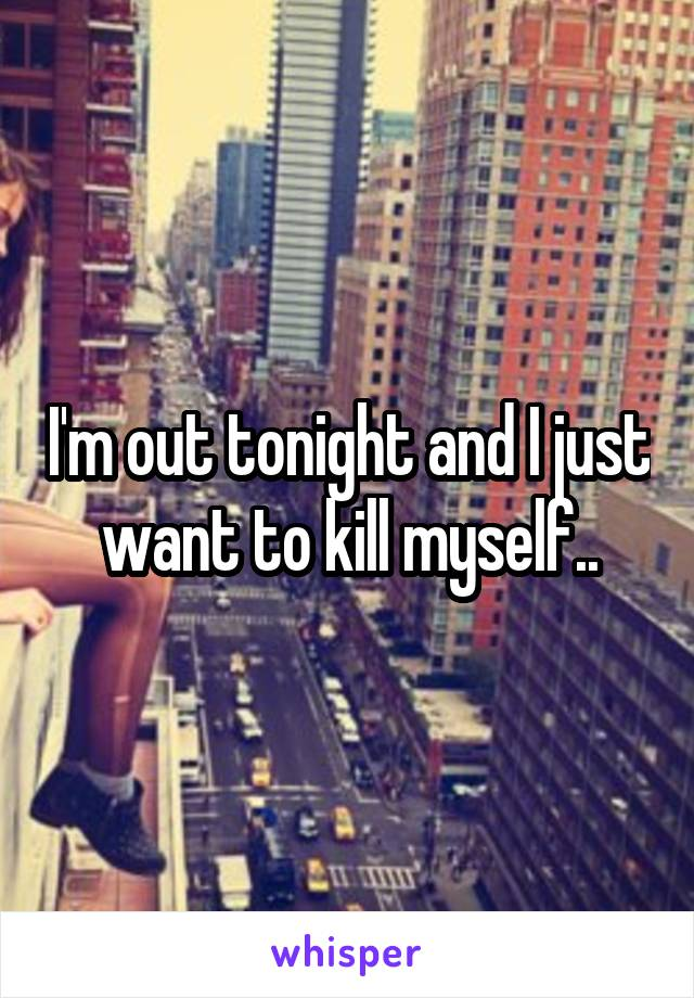 I'm out tonight and I just want to kill myself..
