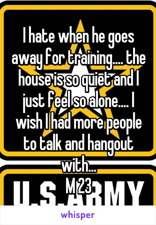 I hate when he goes away for training.... the house is so quiet and I just feel so alone.... I wish I had more people to talk and hangout with... M 23