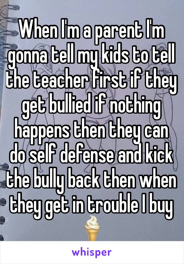 When I'm a parent I'm gonna tell my kids to tell the teacher first if they get bullied if nothing happens then they can do self defense and kick the bully back then when they get in trouble I buy 🍦