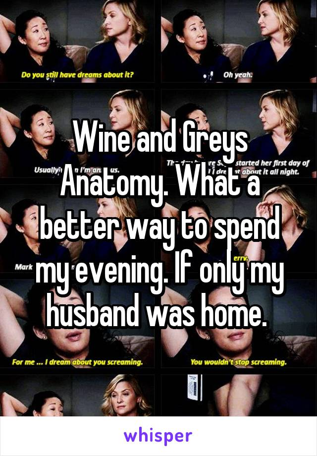 Wine and Greys Anatomy. What a better way to spend my evening. If only my husband was home.