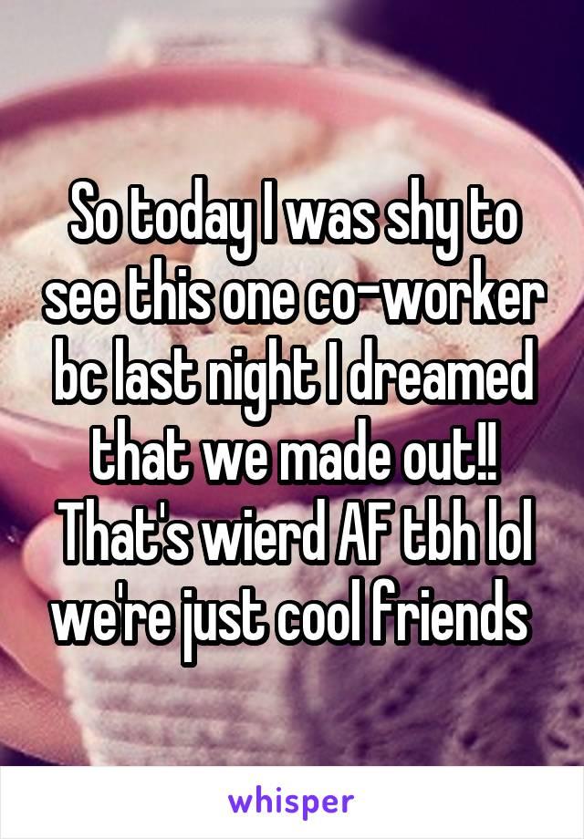So today I was shy to see this one co-worker bc last night I dreamed that we made out!! That's wierd AF tbh lol we're just cool friends