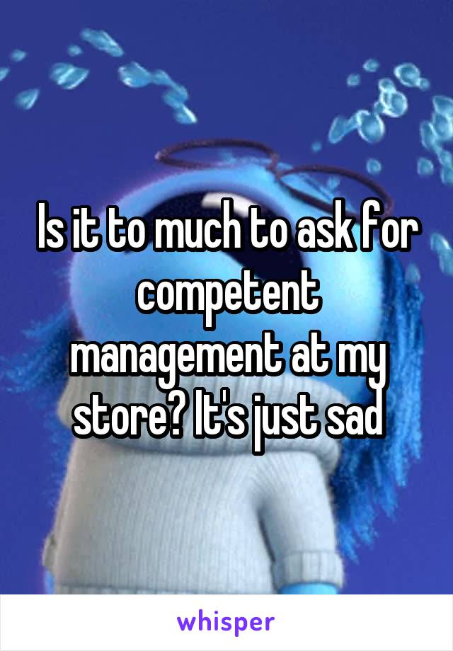 Is it to much to ask for competent management at my store? It's just sad