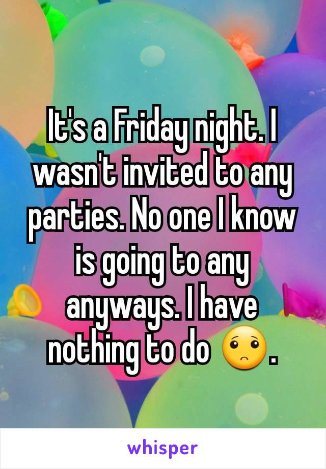 It's a Friday night. I wasn't invited to any parties. No one I know is going to any anyways. I have nothing to do 🙁.