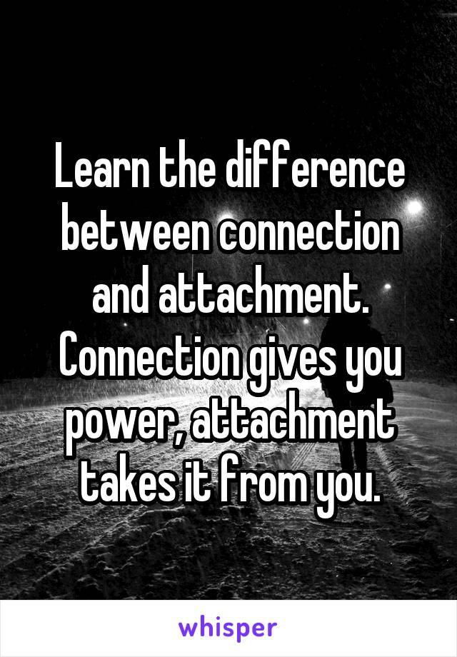 Learn the difference between connection and attachment. Connection gives you power, attachment takes it from you.