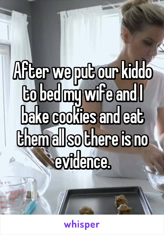 After we put our kiddo to bed my wife and I bake cookies and eat them all so there is no evidence.