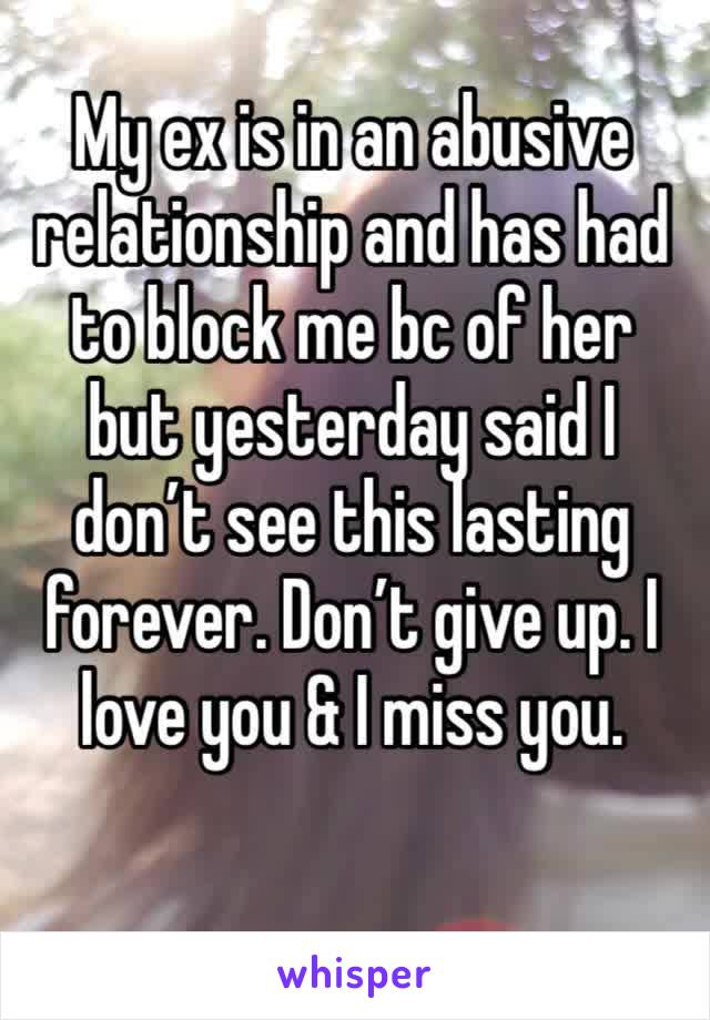 My ex is in an abusive relationship and has had to block me bc of her but yesterday said I don't see this lasting forever. Don't give up. I love you & I miss you.