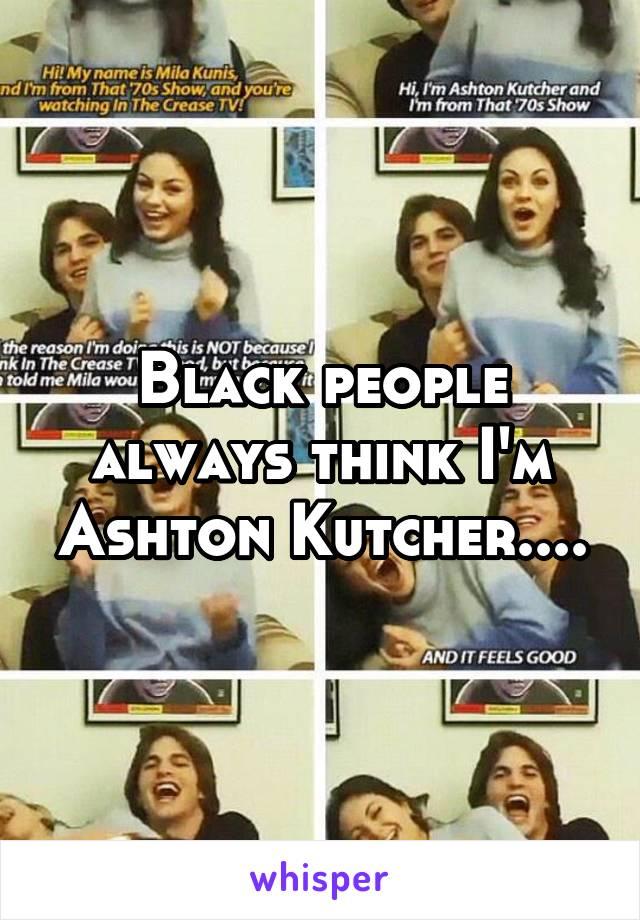 Black people always think I'm Ashton Kutcher....