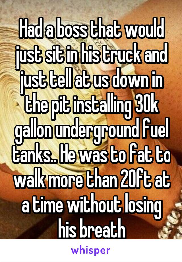 Had a boss that would just sit in his truck and just tell at us down in the pit installing 30k gallon underground fuel tanks.. He was to fat to walk more than 20ft at a time without losing his breath
