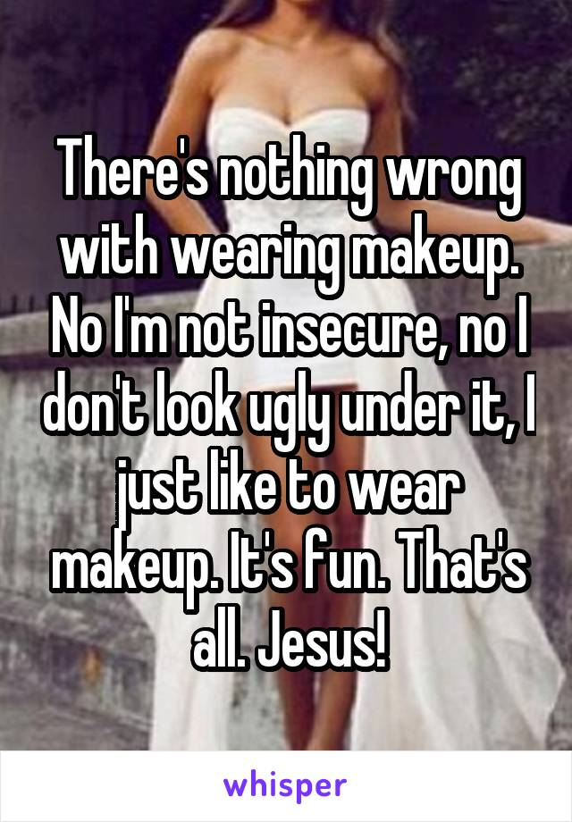 There's nothing wrong with wearing makeup. No I'm not insecure, no I don't look ugly under it, I just like to wear makeup. It's fun. That's all. Jesus!