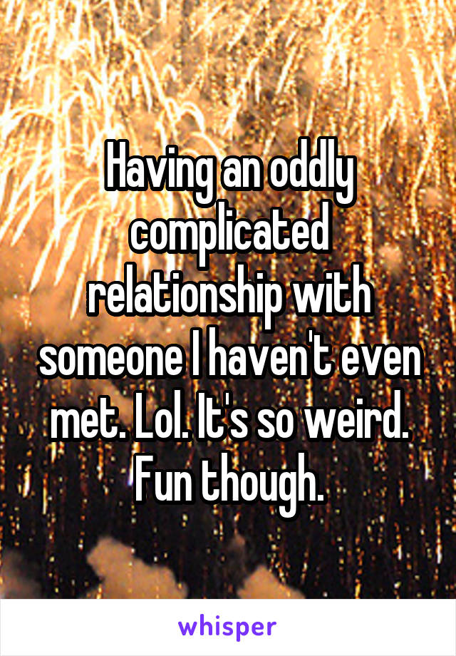 Having an oddly complicated relationship with someone I haven't even met. Lol. It's so weird. Fun though.