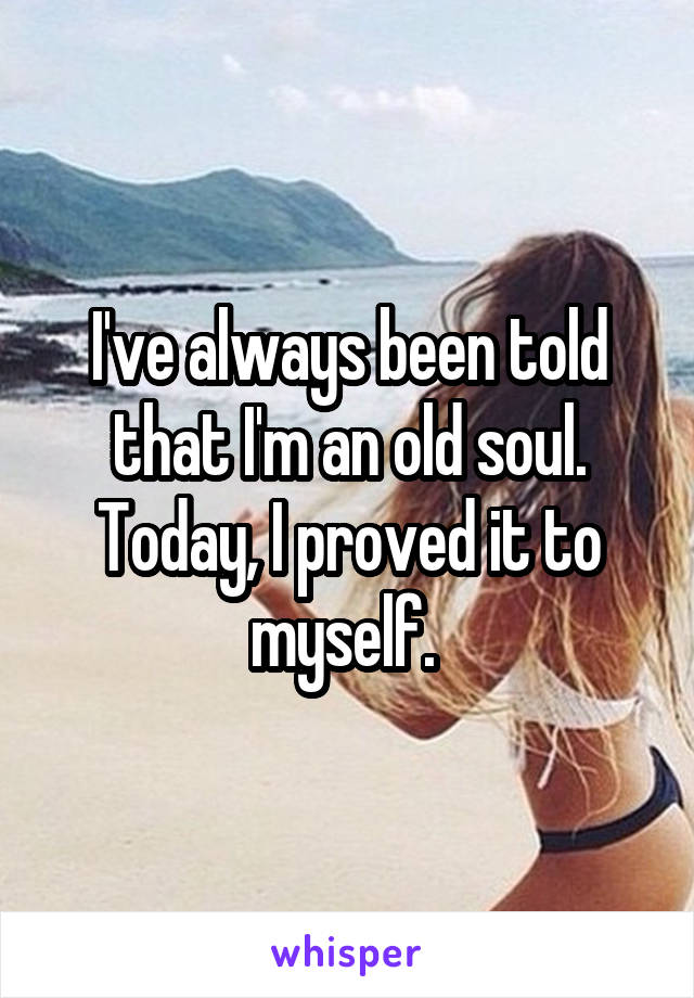 I've always been told that I'm an old soul. Today, I proved it to myself.
