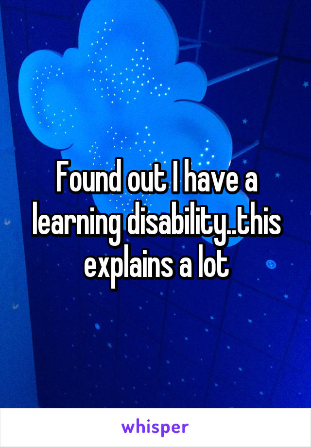 Found out I have a learning disability..this explains a lot